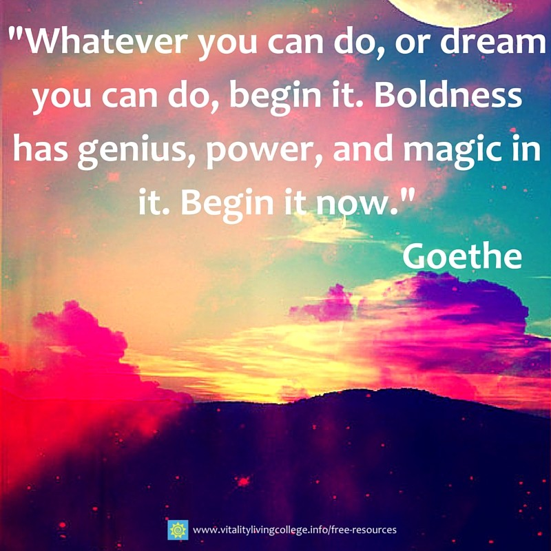 Whatever you can do, or dream you can do, begin it. Boldness has genius, power, and magic in it. Begin it now.